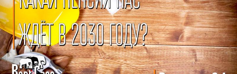 """Какая Пенсия Нас Ждет В 2030 Году?"""""""